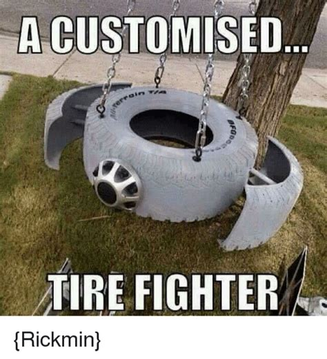 Tire Meme - acustomised tire fighter rickmin meme on sizzle
