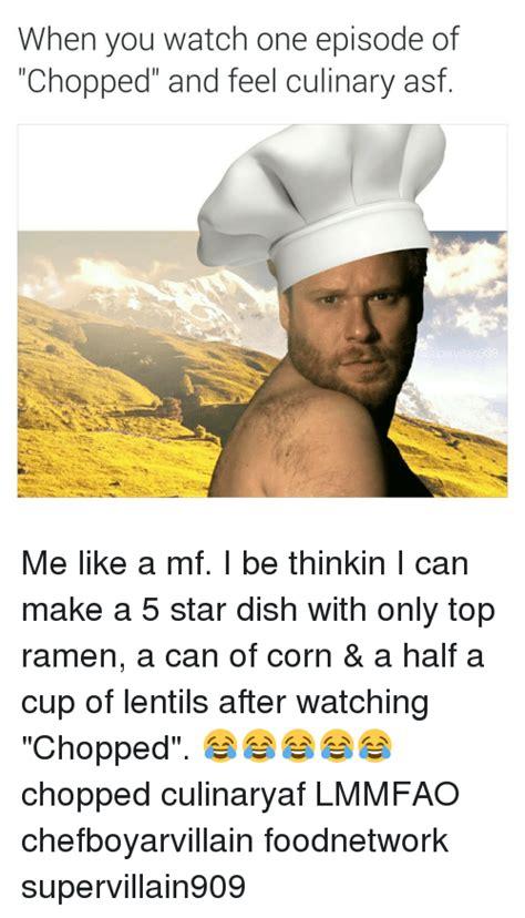 Chopped Memes - when you watch one episode of chopped and feel culinary asf pervilain9o9 me like a mf i be