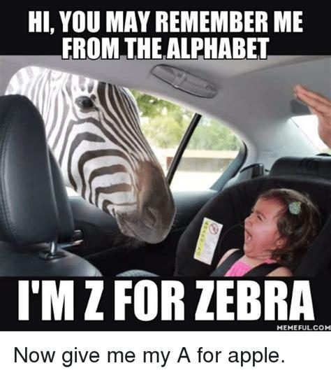 Remember Me Meme - hi you may remember me from the alphabet iim z for zebra