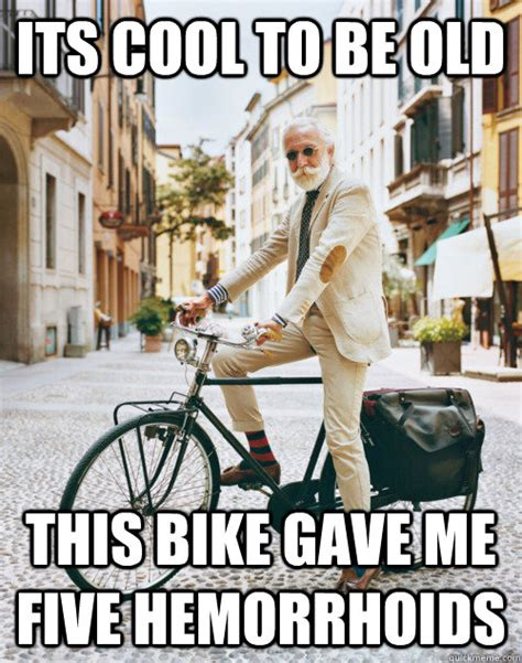 Hemorrhoid Meme - its cool to be old this bike gave me five hemorrhoids