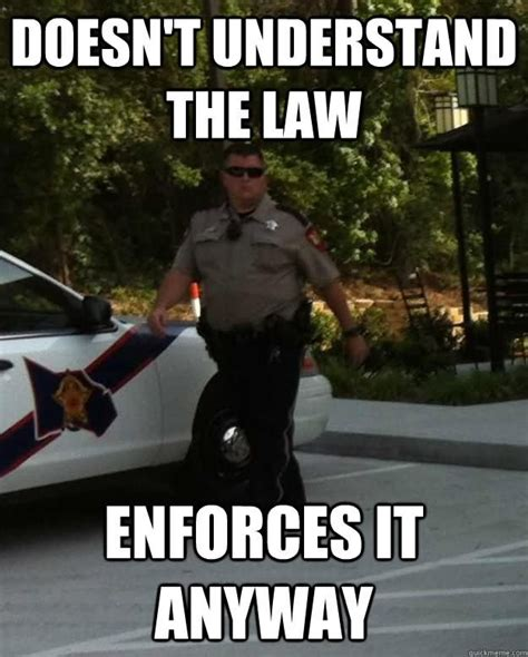 Funny Police Memes - doesnt understand the law enforces it anyway funny cop