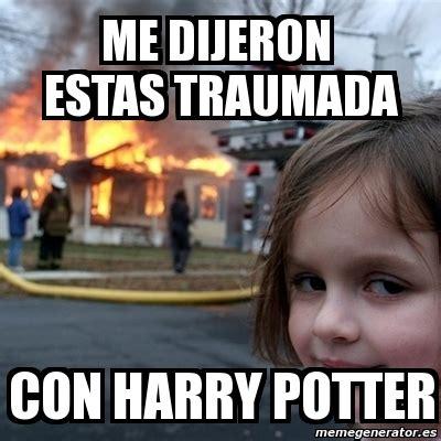 Harry Potter Meme Generator - meme disaster girl me dijeron estas traumada con harry