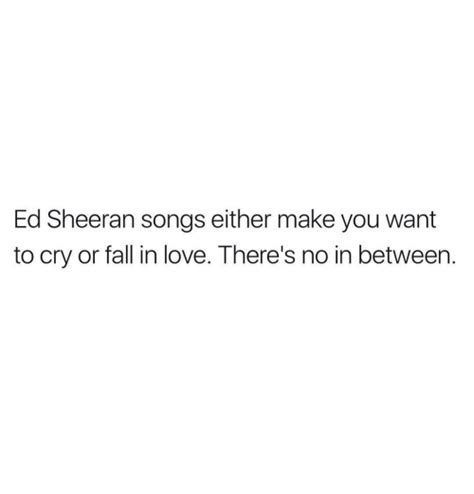 ed sheeran love songs ed sheeran songs either make you want to cry or fall in