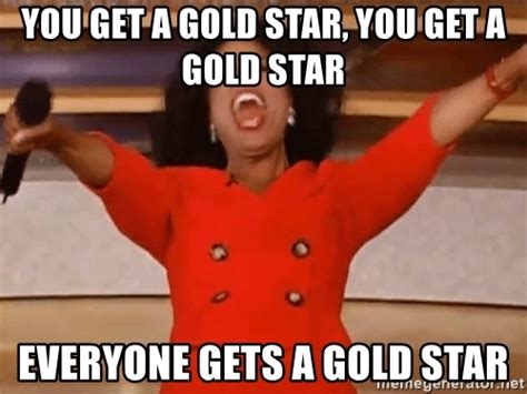 Gold Star Meme - you get a gold star you get a gold star everyone gets a