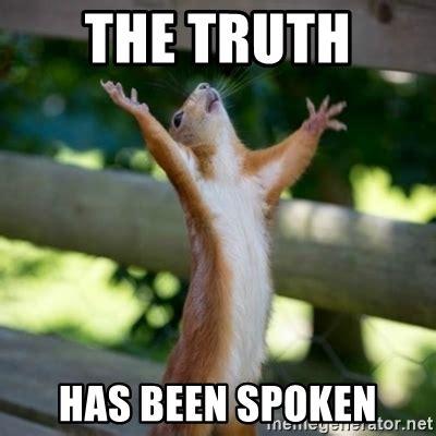 Truth Meme - the truth has been spoken praising squirrel meme generator