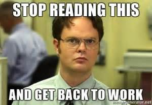 Get Back To Work Meme - stop reading this and get back to work dwight schrute
