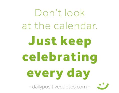 Look At The Calendar Don T Look At The Calendar Just Keep Celebrating Every