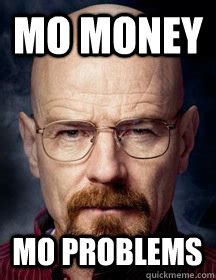 Money Problems Meme - mo money mo problems breaking bad logic quickmeme