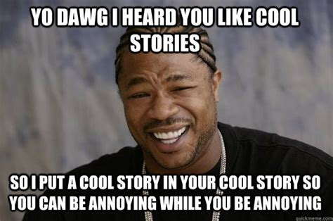 yo dawg i heard you like cool stories so i put a cool
