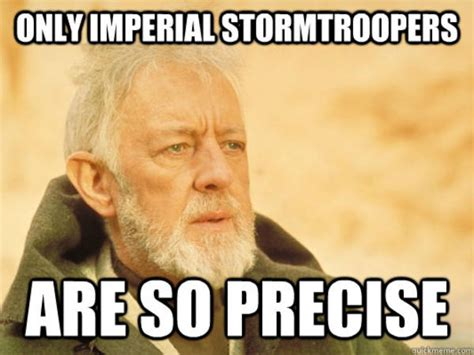 Stormtrooper Meme - only imperial stormtroopers are so precise star wars