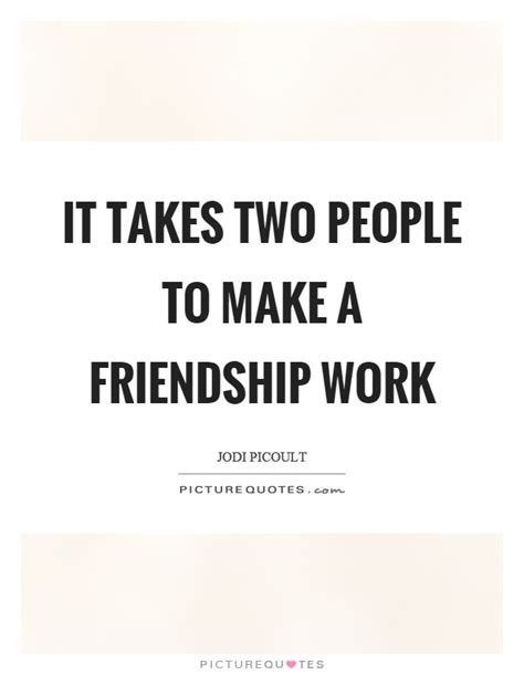 Takes Work by It Takes Two To Make A Friendship Work Picture Quotes