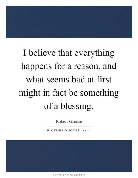 I Believe Essays Everything Happens For A Reason by I Believe That Everything Happens For A Reason And What Seems Picture Quotes