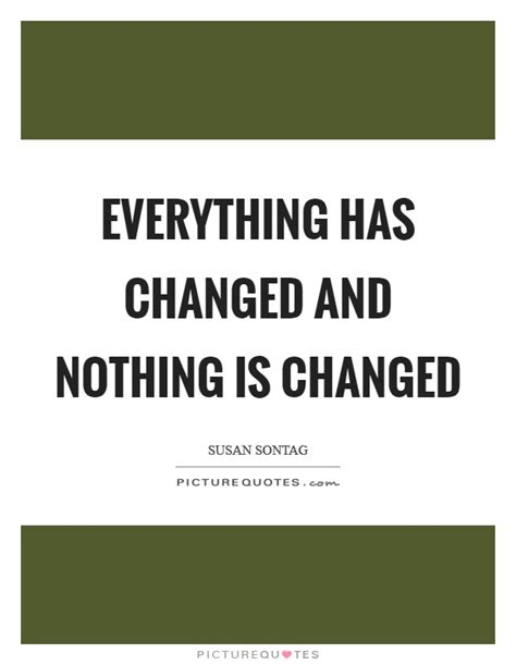 Everthing Has Changed everything has changed and nothing is changed picture quotes