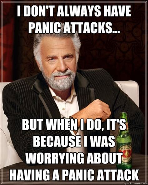 Panic Attack Meme - the most interesting man in the world memes quickmeme
