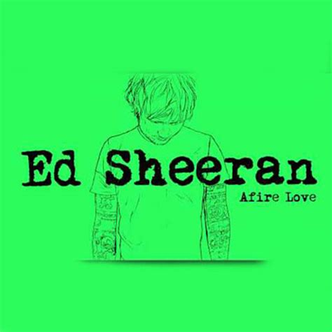 ed sheeran love songs ed sheeran afire love stream new song djbooth