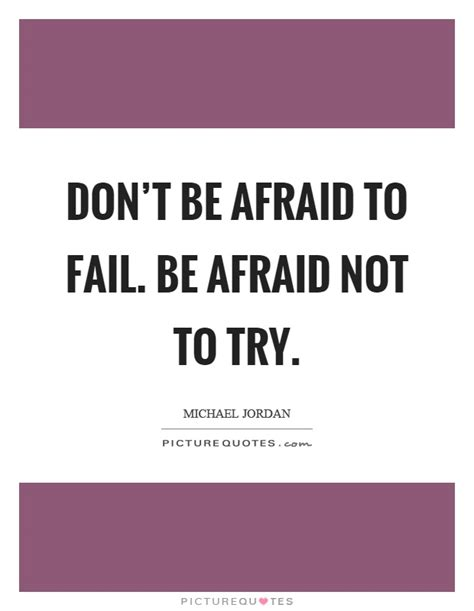 how to a not to be scared don t be afraid to fail be afraid not to try picture quotes