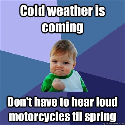 Funny Cold Weather Memes - cold weather is coming don t have to hear loud motorcycles