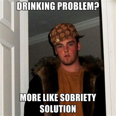 Drinking Problem Meme - drinking problem more like sobriety solution create meme