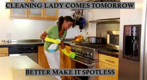 Cleaning Lady Meme - cleaning lady comes tomorrow better make it spotless