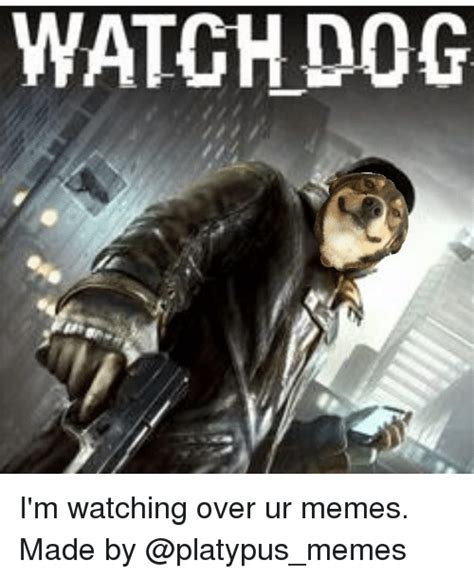 Watch Dogs Meme - watchdog i m watching over ur memes made by meme on sizzle