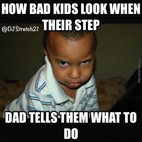 Step Dad Meme - how bad kids look when their step dad tells them what to