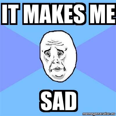 meme okay guy it makes me sad 18226081