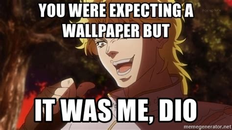 Dio Meme - you were expecting a wallpaper but it was me dio dio