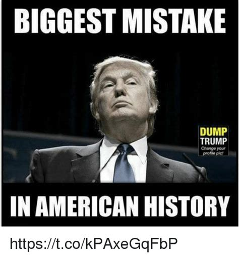 Meme Dump - biggest mistake dump trump change your picf in american