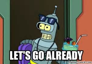 Bender Meme - let s go already