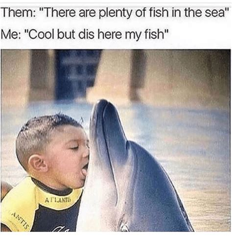 Fish In The Sea Meme - them there are plenty of fish in the sea me cool but dis