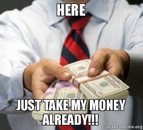 Take My Money Meme - here just take my money already make a meme