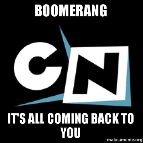 it s coming are you boomerang it s all coming back to you make a meme