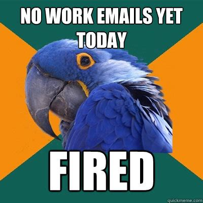 Fired Meme - no work emails yet today fired paranoid parrot quickmeme