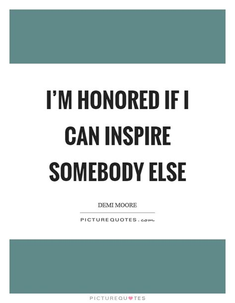 Im Honored i m honored if i can inspire somebody else picture quotes