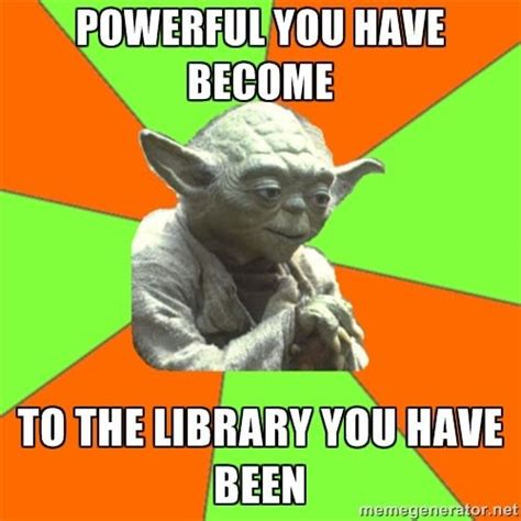 Library Memes - advicefull yoda powerful you have become to the library
