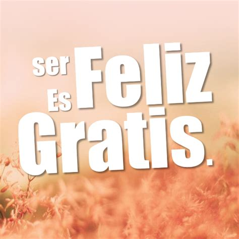 imagenes ser feliz es gratis ser feliz es gratis 191 qui 233 nes somos