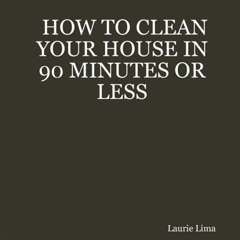 how to clean your house in twenty minutes reality source how to clean your house in 90 minutes or less by how to