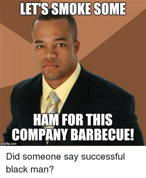 Black Guy Birthday Meme - let s smoke some ham for this company barbecue imgflipcom