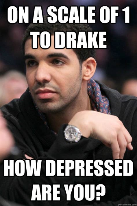 Sad Girlfriend Meme - on a scale of 1 to drake how depressed are you drake