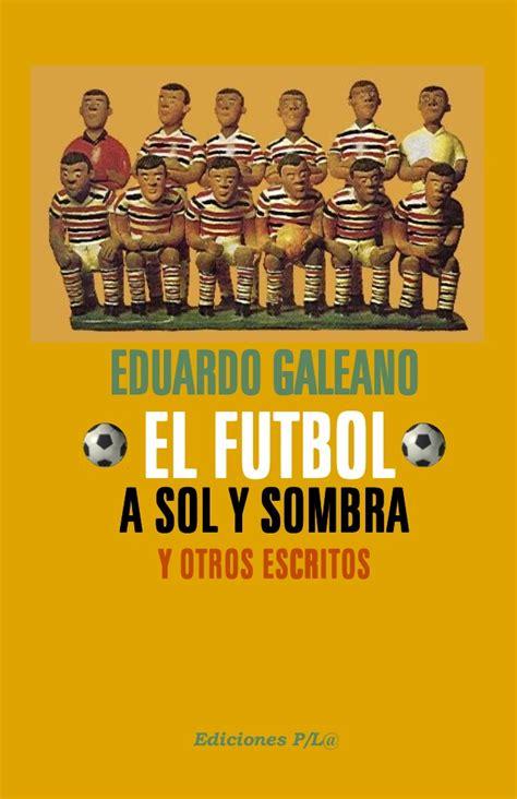 pdf libro el futbol a sol y sombra descargar el f 218 tbol a sol y sombra eduardo galeano