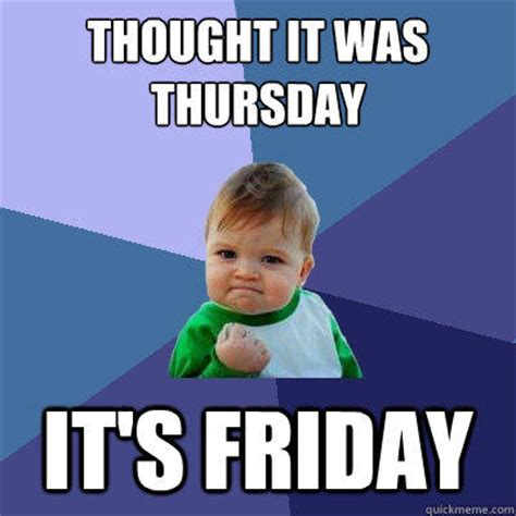 It Friday Meme - thought it was thursday it s friday success kid quickmeme