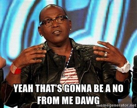 Randy Jackson Meme - yeah that s gonna be a quot no quot from me dawg google search