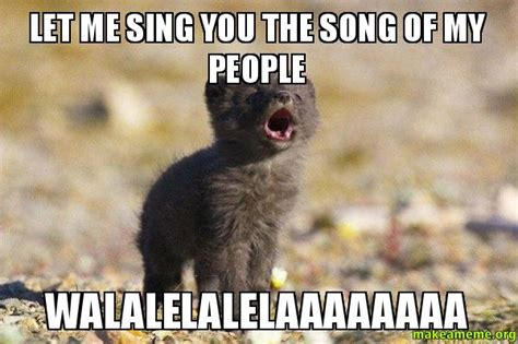 Song Of My People Meme - let me sing you the song of my people walalelalelaaaaaaaa
