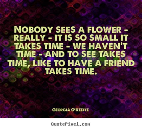Nobody sees a flower - really - it is so small it takes ...
