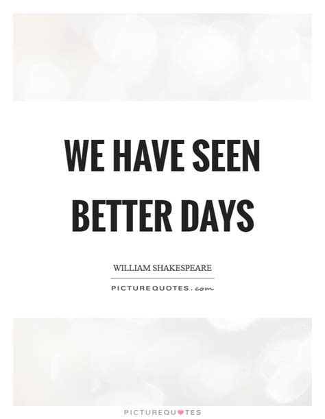 Has Seen Better Days better days quotes sayings better days picture quotes