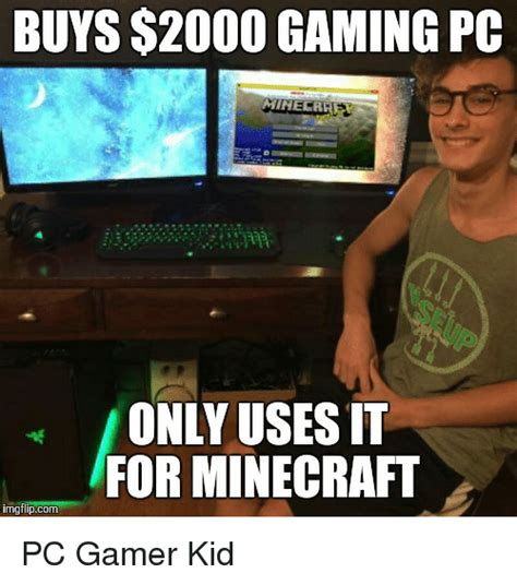 Kid Gamer Meme - buys 2000 gaming pc only uses it for minecraft img
