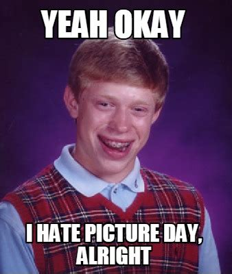 Meme Day - meme creator yeah okay i hate picture day alright meme