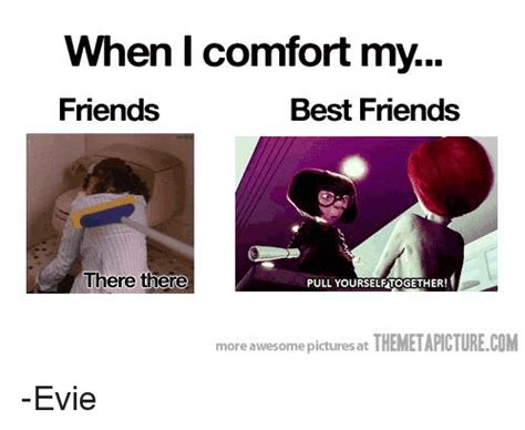 Comfort Memes - when i comfort my friends best friends there there pull