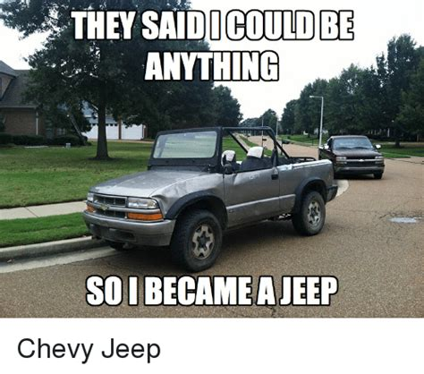 chevy jeep they saidi could be anything so i became a jeep chevy jeep