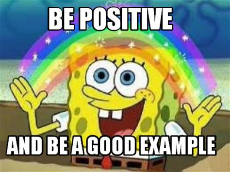 What Is An Exle Of A Meme - meme creator be positive and be a good exle meme